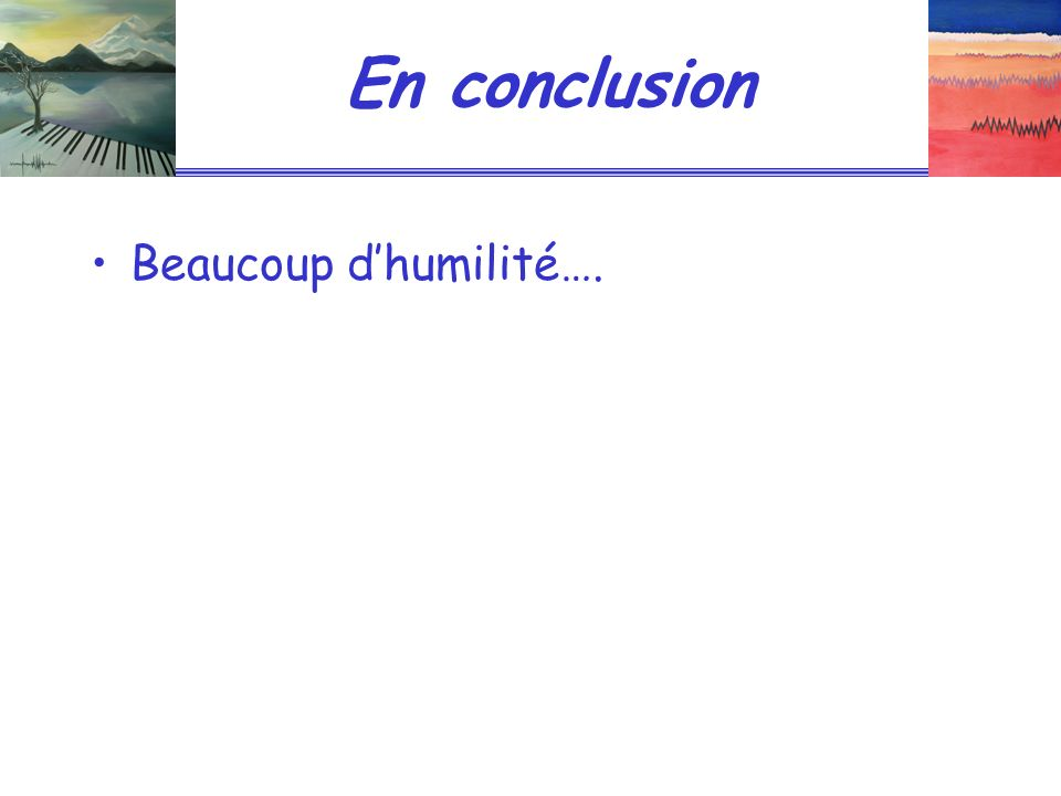 En conclusion Beaucoup d'humilité….