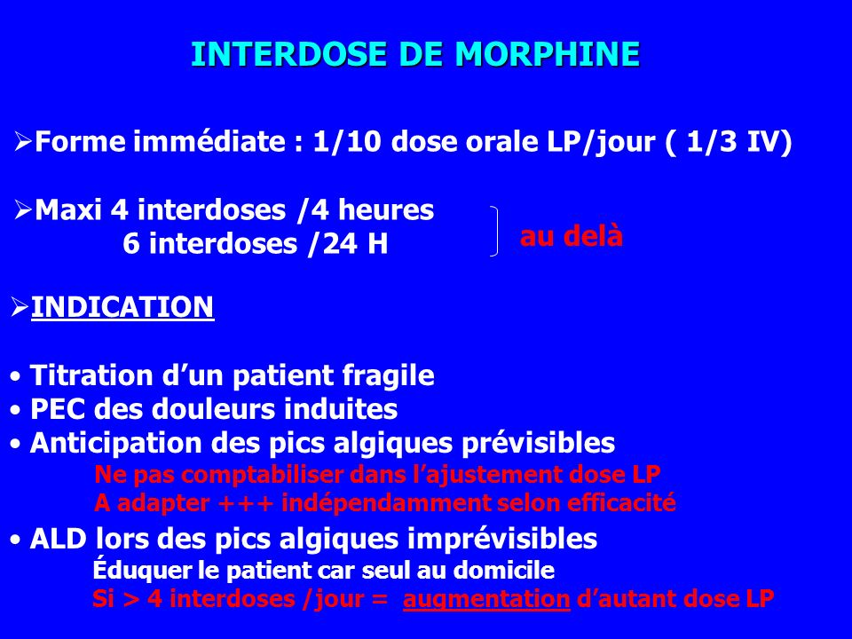 INTERDOSE DE MORPHINE Forme immédiate : 1/10 dose orale LP/jour ( 1/3 IV) Maxi 4 interdoses /4 heures.
