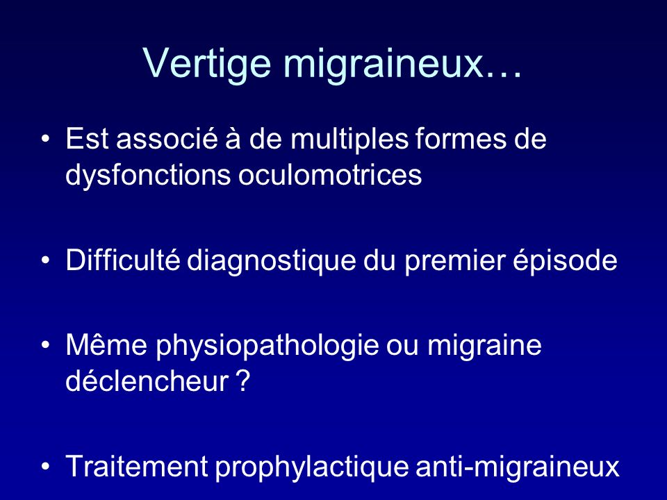Vertige migraineux… Est associé à de multiples formes de dysfonctions oculomotrices. Difficulté diagnostique du premier épisode.