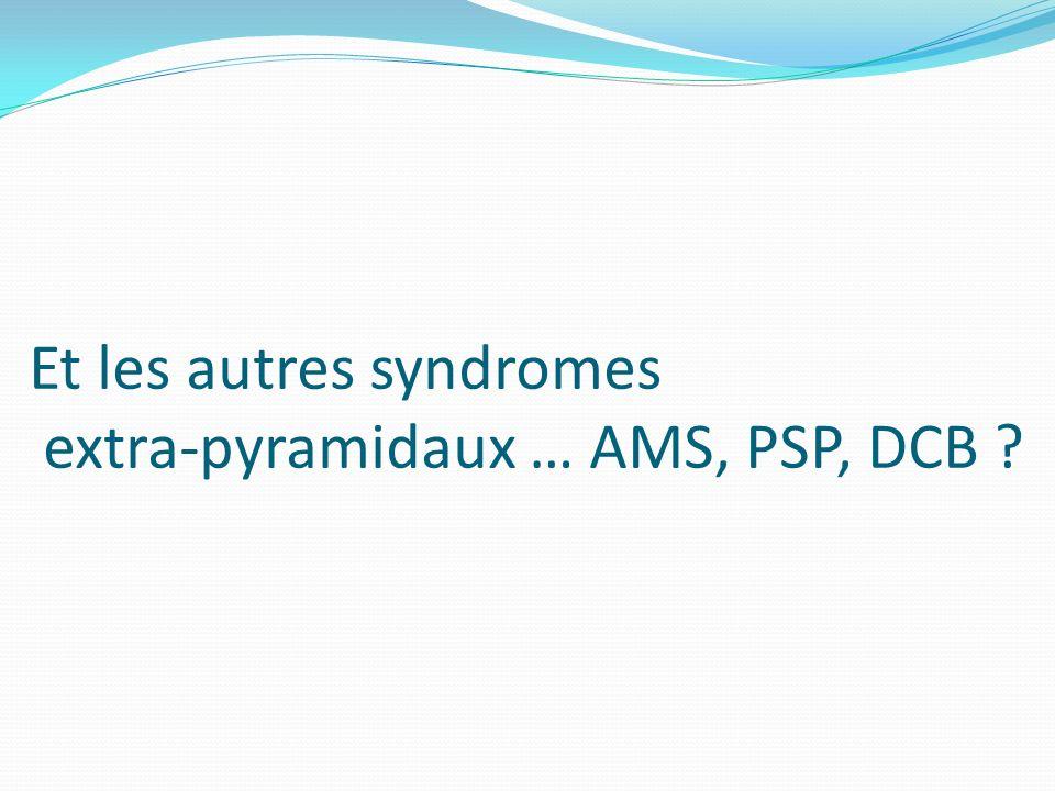 Et les autres syndromes extra-pyramidaux … AMS, PSP, DCB