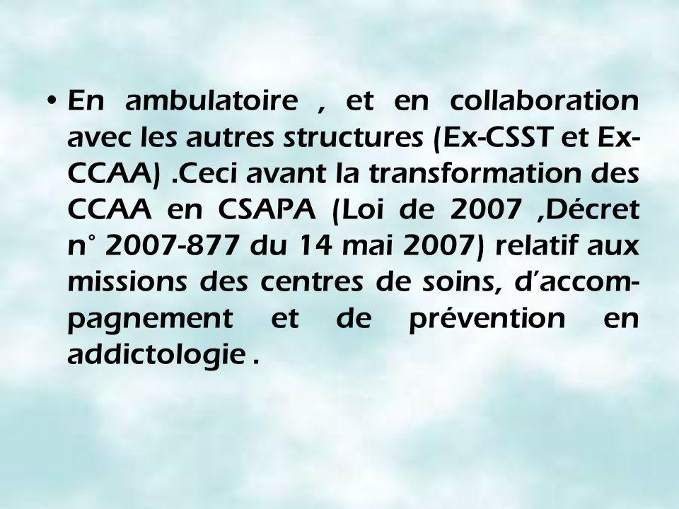 En ambulatoire , et en collaboration avec les autres structures (Ex-CSST et Ex-CCAA) .Ceci avant la transformation des CCAA en CSAPA (Loi de 2007 ,Décret n° 2007-877 du 14 mai 2007) relatif aux missions des centres de soins, d'accom-pagnement et de prévention en addictologie .