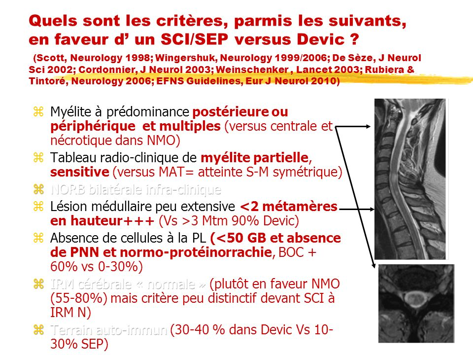 Quels sont les critères, parmis les suivants, en faveur d' un SCI/SEP versus Devic (Scott, Neurology 1998; Wingershuk, Neurology 1999/2006; De Sèze, J Neurol Sci 2002; Cordonnier, J Neurol 2003; Weinschenker , Lancet 2003; Rubiera & Tintoré, Neurology 2006; EFNS Guidelines, Eur J Neurol 2010)