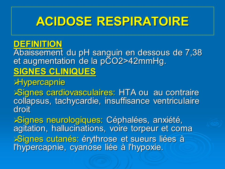 ACIDOSE RESPIRATOIRE DEFINITION Abaissement du pH sanguin en dessous de 7,38 et augmentation de la pCO2>42mmHg.