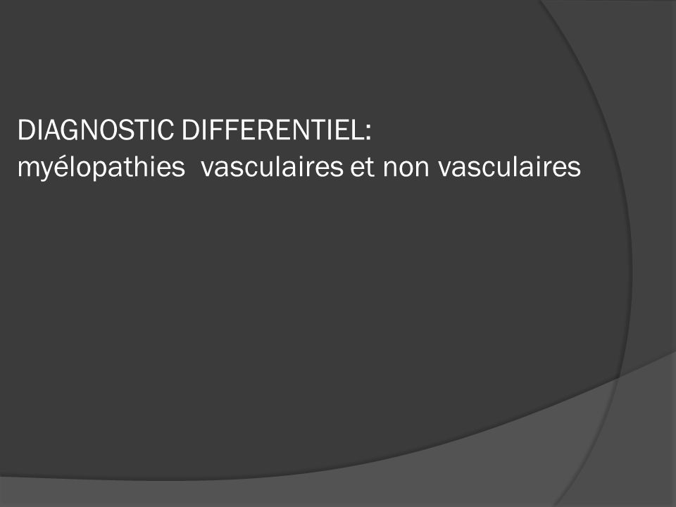 DIAGNOSTIC DIFFERENTIEL: myélopathies vasculaires et non vasculaires