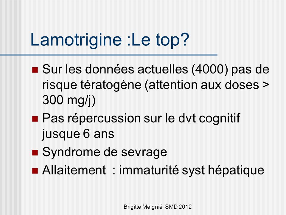 Lamotrigine :Le top Sur les données actuelles (4000) pas de risque tératogène (attention aux doses > 300 mg/j)