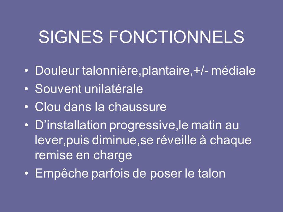SIGNES FONCTIONNELS Douleur talonnière,plantaire,+/- médiale