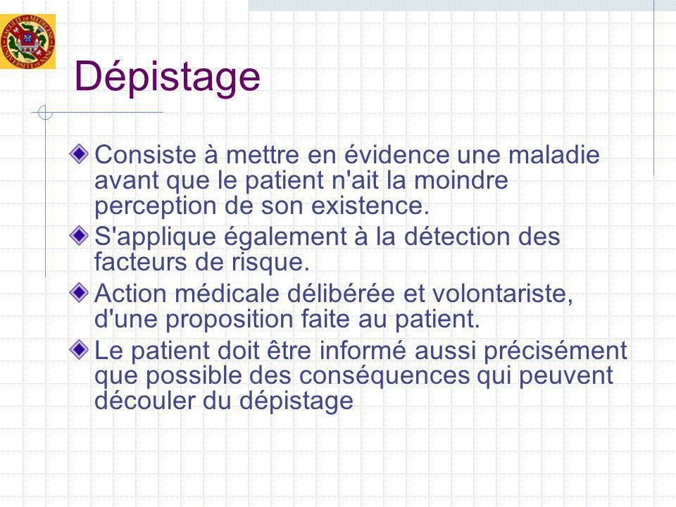 Dépistage Consiste à mettre en évidence une maladie avant que le patient n ait la moindre perception de son existence.
