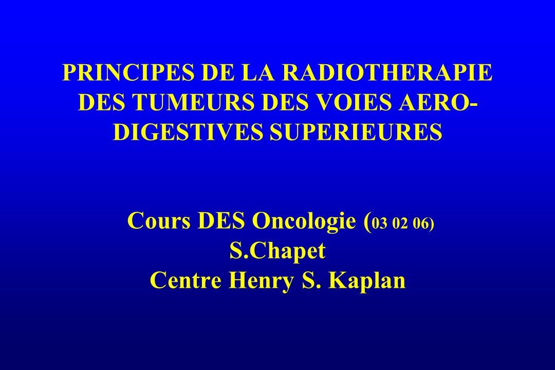 PRINCIPES DE LA RADIOTHERAPIE DES TUMEURS DES VOIES AERO-DIGESTIVES SUPERIEURES Cours DES Oncologie (03 02 06) S.Chapet Centre Henry S.