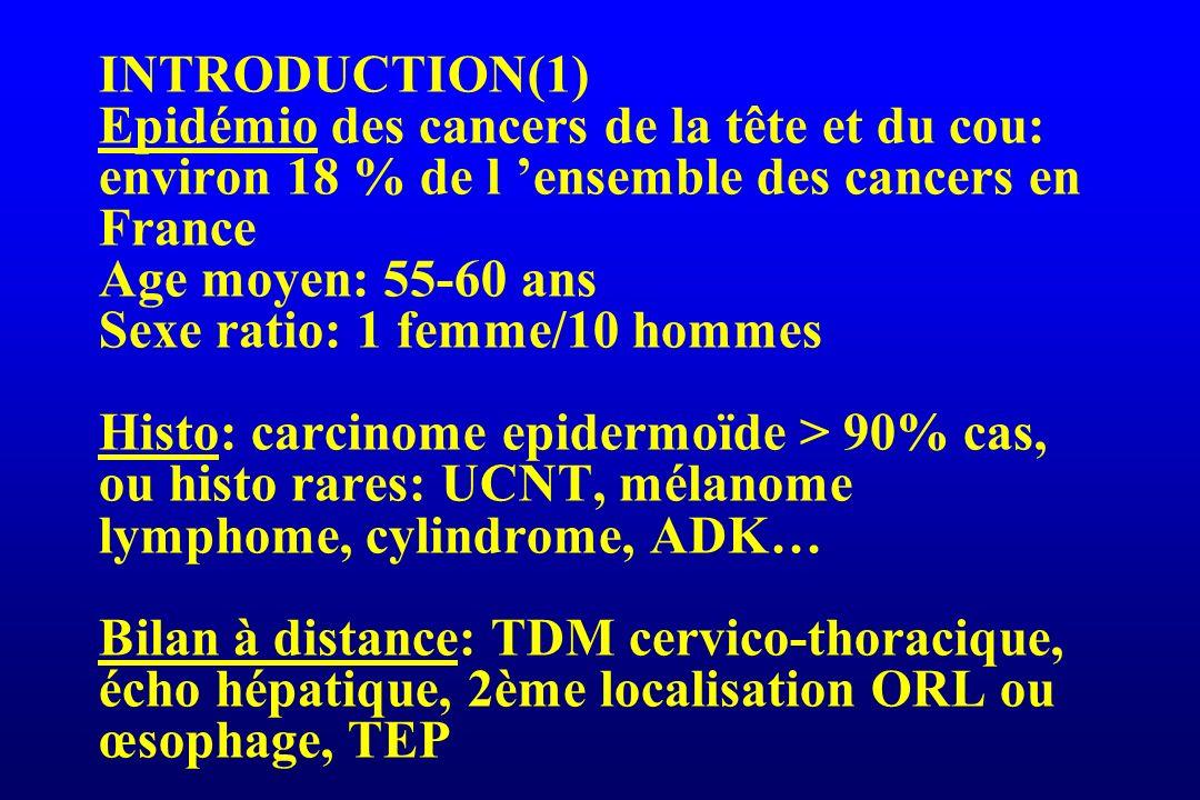 INTRODUCTION(1) Epidémio des cancers de la tête et du cou: environ 18 % de l 'ensemble des cancers en France Age moyen: 55-60 ans Sexe ratio: 1 femme/10 hommes Histo: carcinome epidermoïde > 90% cas, ou histo rares: UCNT, mélanome lymphome, cylindrome, ADK… Bilan à distance: TDM cervico-thoracique, écho hépatique, 2ème localisation ORL ou œsophage, TEP