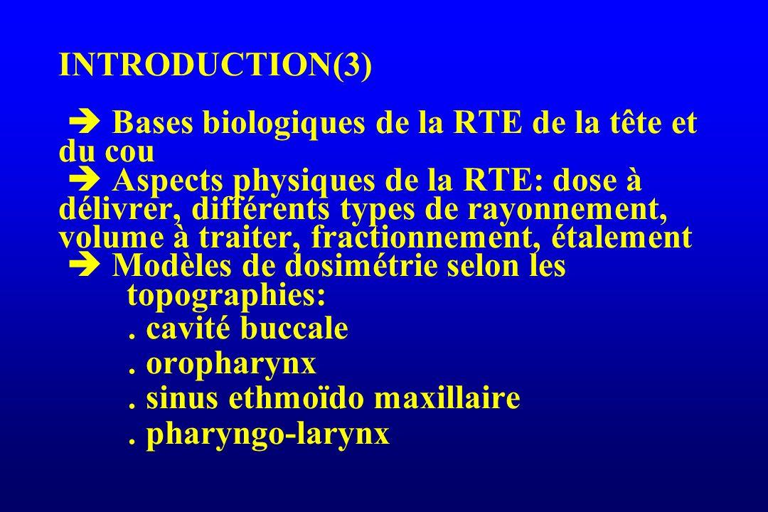INTRODUCTION(3)  Bases biologiques de la RTE de la tête et du cou  Aspects physiques de la RTE: dose à délivrer, différents types de rayonnement, volume à traiter, fractionnement, étalement  Modèles de dosimétrie selon les topographies:  cavité buccale  oropharynx  sinus ethmoïdo maxillaire  pharyngo-larynx