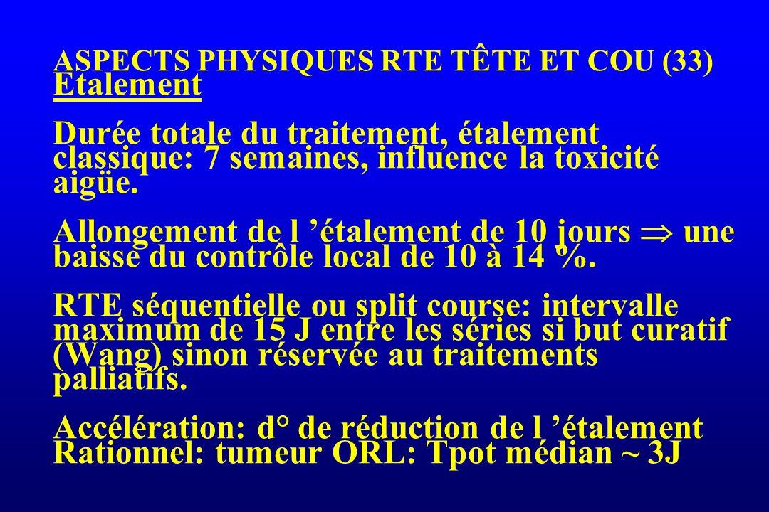 ASPECTS PHYSIQUES RTE TÊTE ET COU (33) Etalement Durée totale du traitement, étalement classique: 7 semaines, influence la toxicité aigüe.
