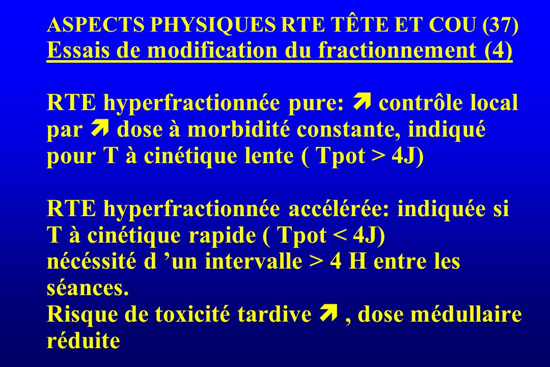 ASPECTS PHYSIQUES RTE TÊTE ET COU (37) Essais de modification du fractionnement (4) RTE hyperfractionnée pure:  contrôle local par  dose à morbidité constante, indiqué pour T à cinétique lente ( Tpot > 4J) RTE hyperfractionnée accélérée: indiquée si T à cinétique rapide ( Tpot < 4J) nécéssité d 'un intervalle > 4 H entre les séances.