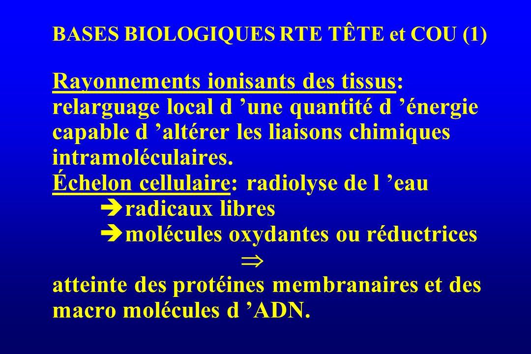 BASES BIOLOGIQUES RTE TÊTE et COU (1) Rayonnements ionisants des tissus: relarguage local d 'une quantité d 'énergie capable d 'altérer les liaisons chimiques intramoléculaires.