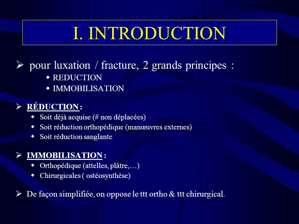 I. INTRODUCTION pour luxation / fracture, 2 grands principes :