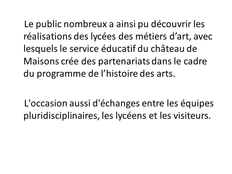 Le public nombreux a ainsi pu découvrir les réalisations des lycées des métiers d'art, avec lesquels le service éducatif du château de Maisons crée des partenariats dans le cadre du programme de l'histoire des arts.