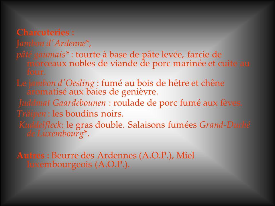 Charcuteries : Jambon d Ardenne*, pâté gaumais* : tourte à base de pâte levée, farcie de morceaux nobles de viande de porc marinée et cuite au four.