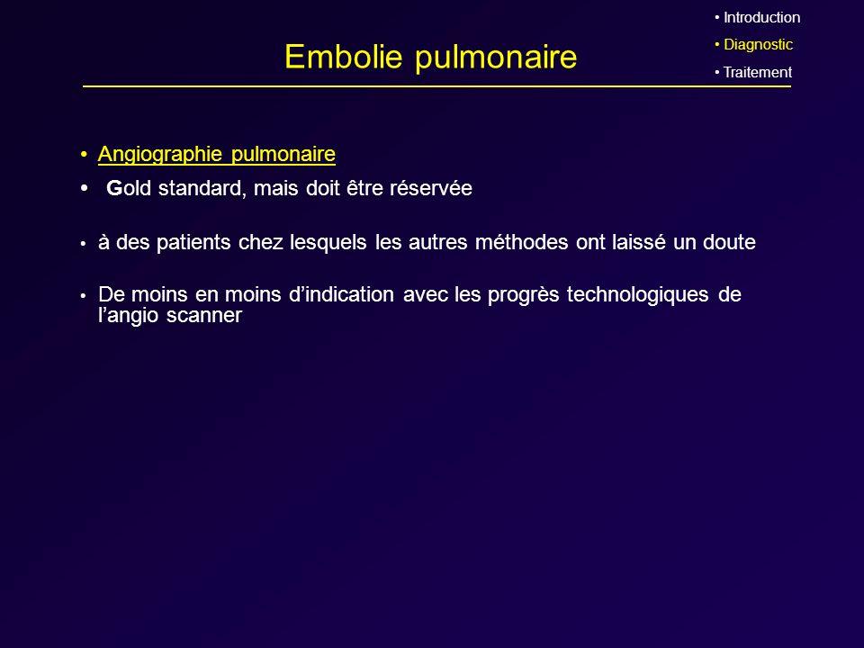 Embolie pulmonaire Gold standard, mais doit être réservée