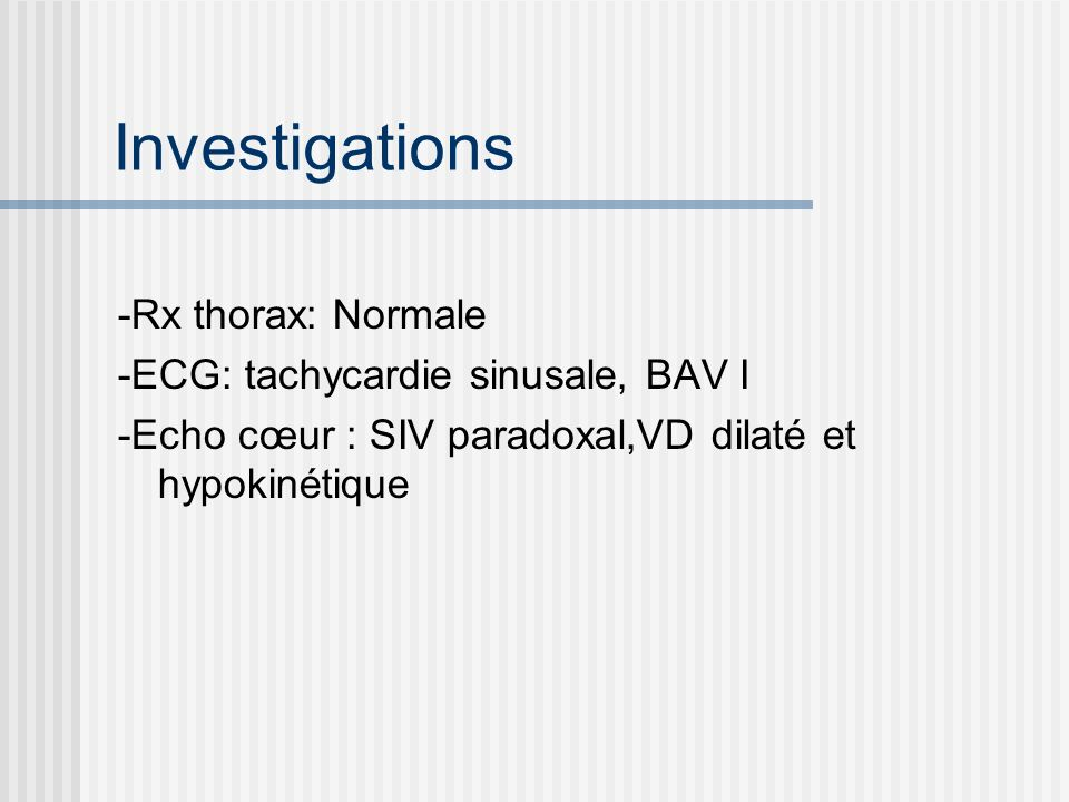 Investigations -Rx thorax: Normale -ECG: tachycardie sinusale, BAV I