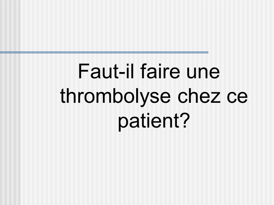 Faut-il faire une thrombolyse chez ce patient