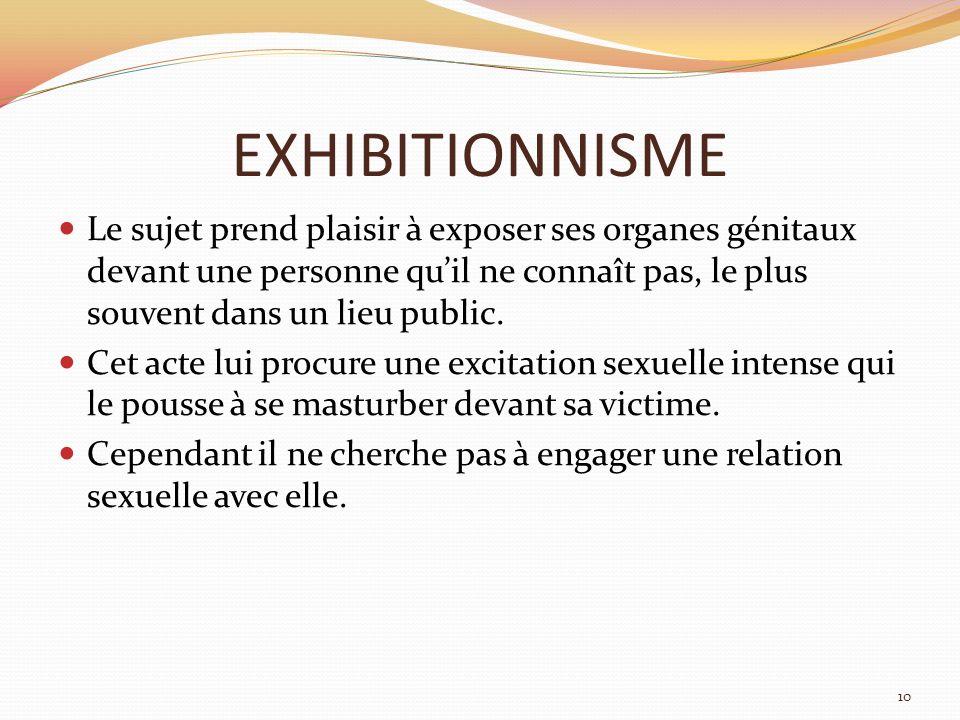 EXHIBITIONNISME Le sujet prend plaisir à exposer ses organes génitaux devant une personne qu'il ne connaît pas, le plus souvent dans un lieu public.