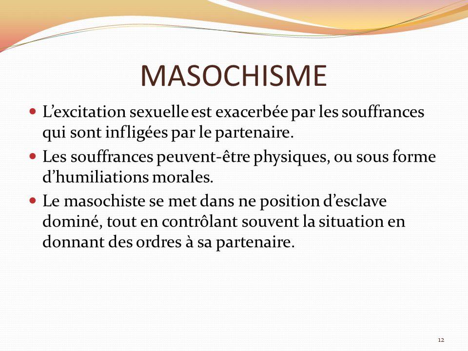 MASOCHISME L'excitation sexuelle est exacerbée par les souffrances qui sont infligées par le partenaire.