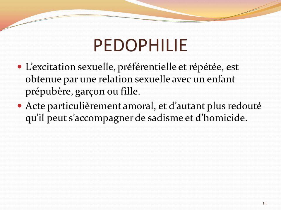 PEDOPHILIE L'excitation sexuelle, préférentielle et répétée, est obtenue par une relation sexuelle avec un enfant prépubère, garçon ou fille.