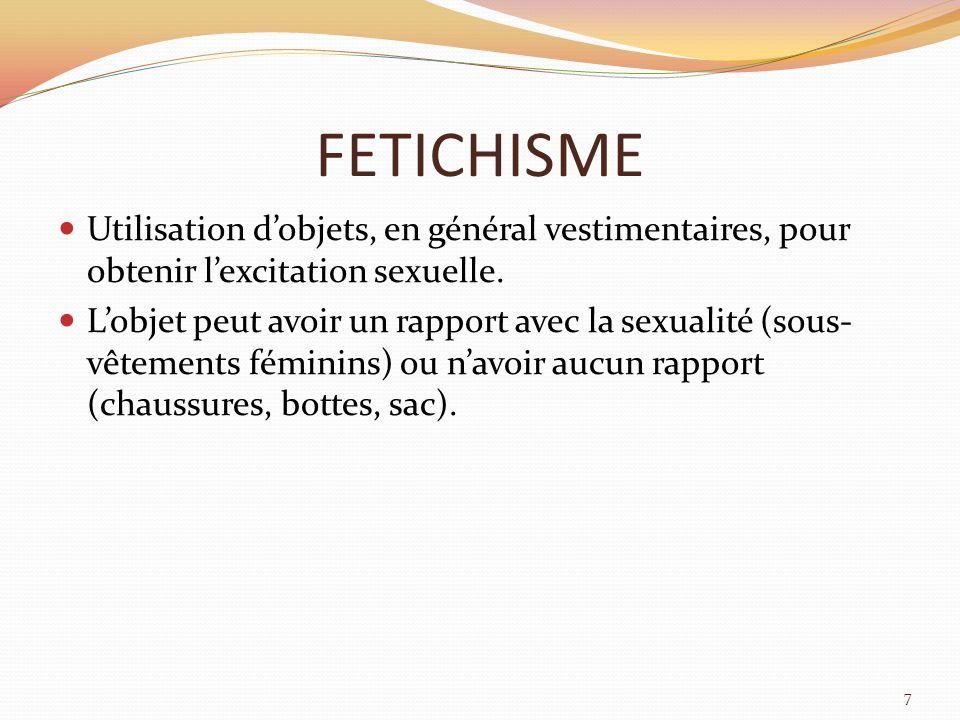 FETICHISME Utilisation d'objets, en général vestimentaires, pour obtenir l'excitation sexuelle.