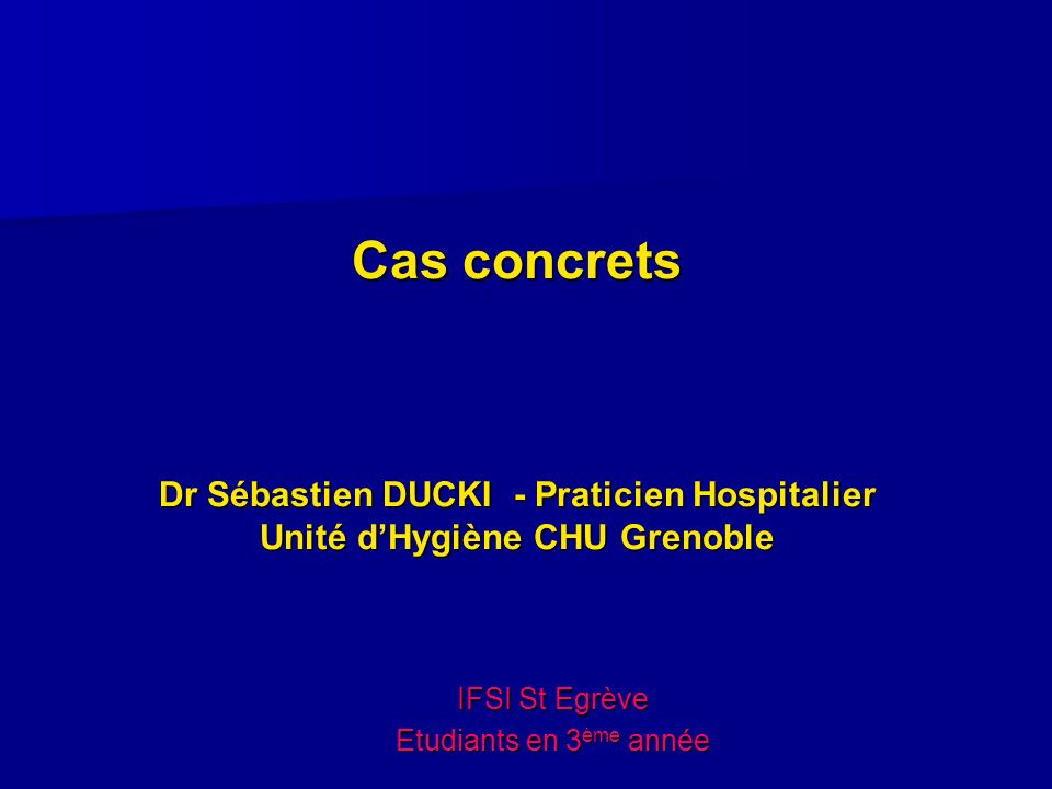 Cas concrets Dr Sébastien DUCKI - Praticien Hospitalier Unité d'Hygiène CHU Grenoble