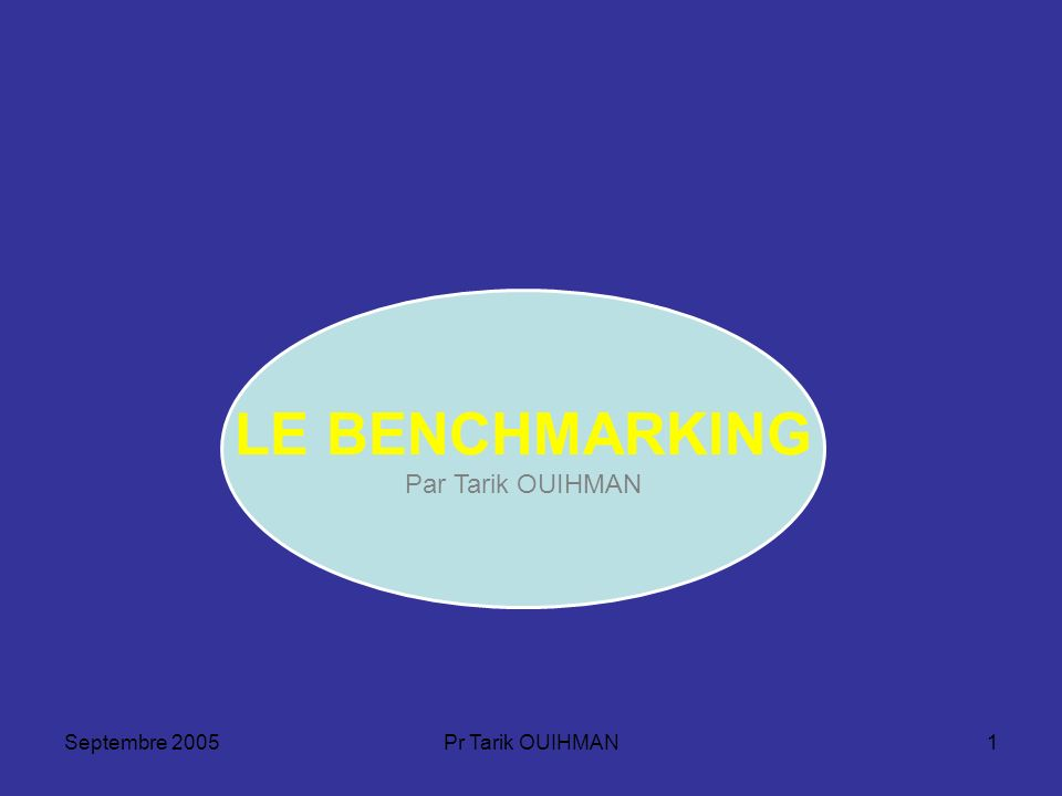 LE BENCHMARKING Par Tarik OUIHMAN Septembre 2005 Pr Tarik OUIHMAN