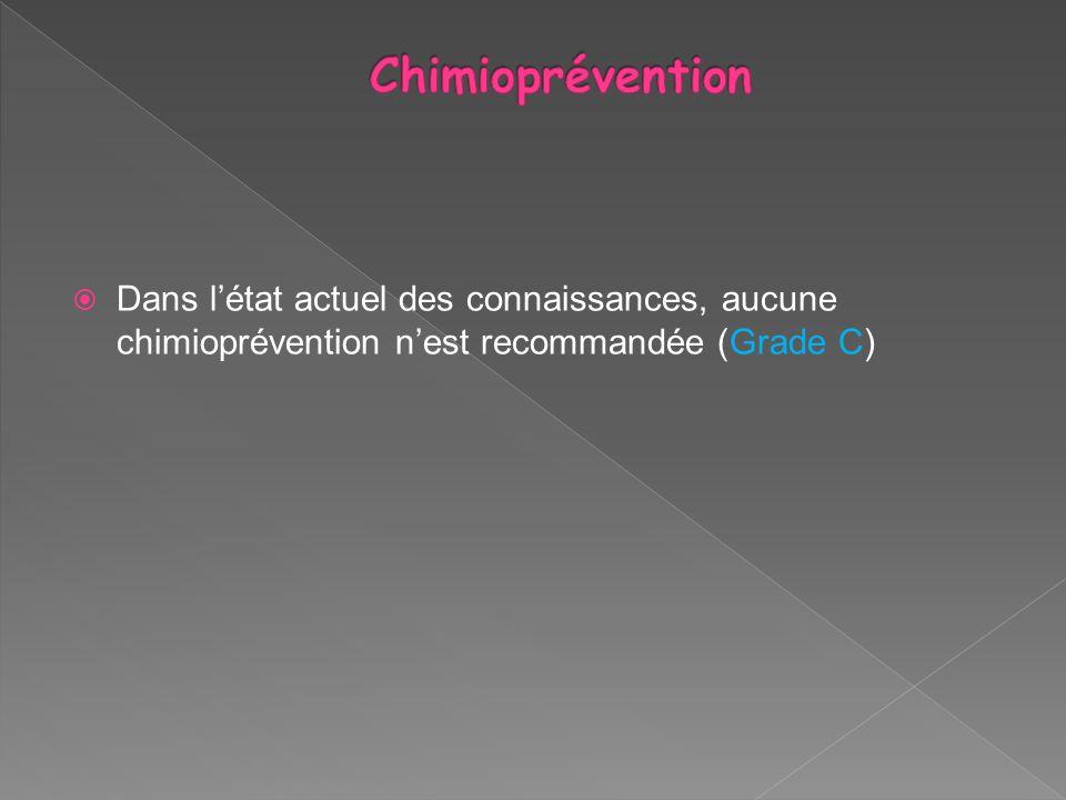 Chimioprévention Dans l'état actuel des connaissances, aucune chimioprévention n'est recommandée (Grade C)