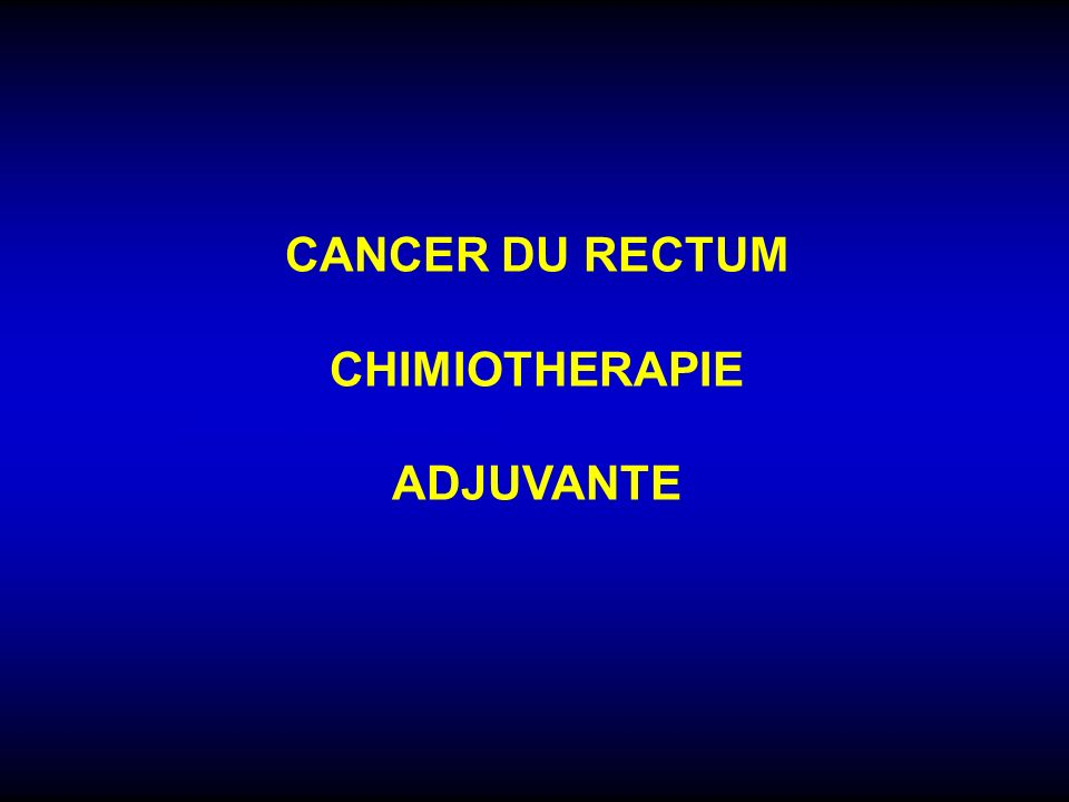CANCER DU RECTUM CHIMIOTHERAPIE ADJUVANTE