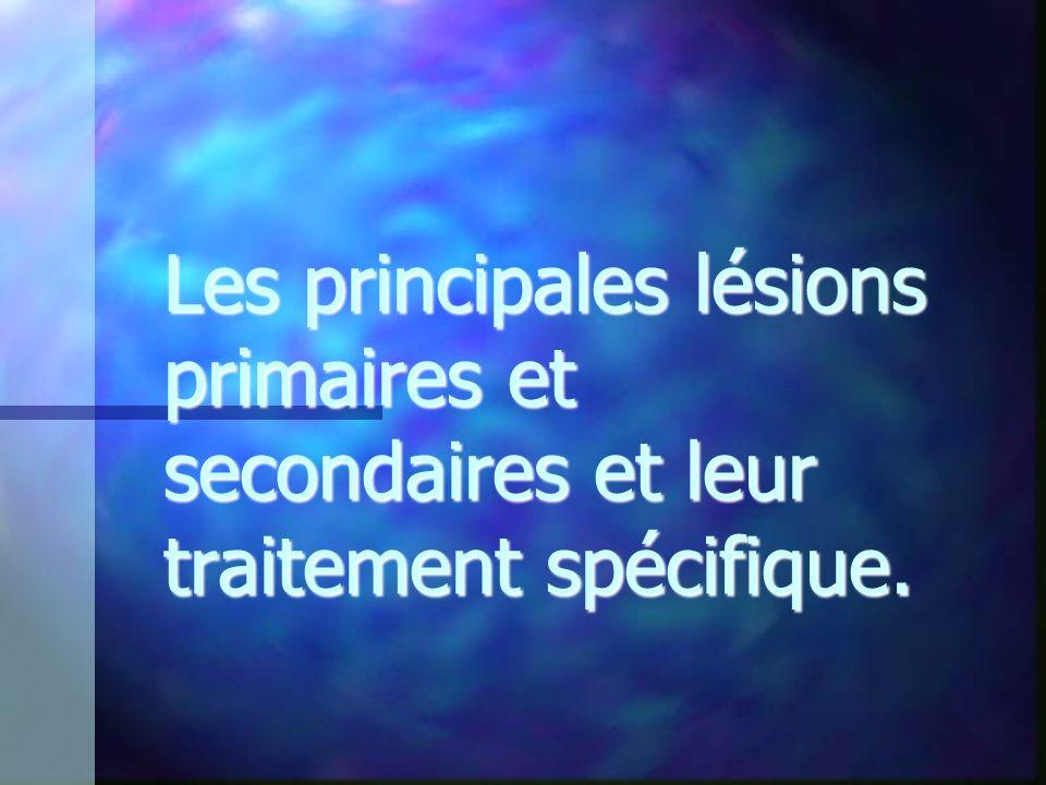 Les principales lésions primaires et secondaires et leur traitement spécifique.