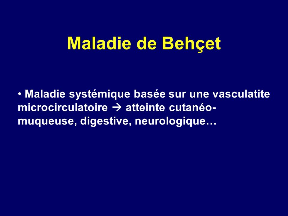 Maladie de Behçet Maladie systémique basée sur une vasculatite microcirculatoire  atteinte cutanéo-muqueuse, digestive, neurologique…