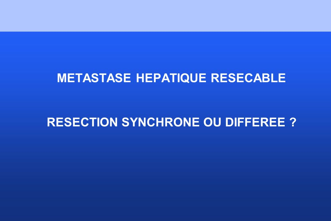 METASTASE HEPATIQUE RESECABLE RESECTION SYNCHRONE OU DIFFEREE