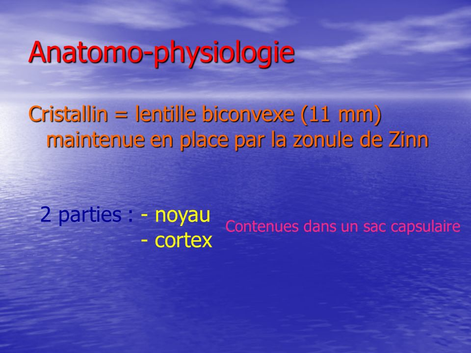 Anatomo-physiologie Cristallin = lentille biconvexe (11 mm) maintenue en place par la zonule de Zinn.