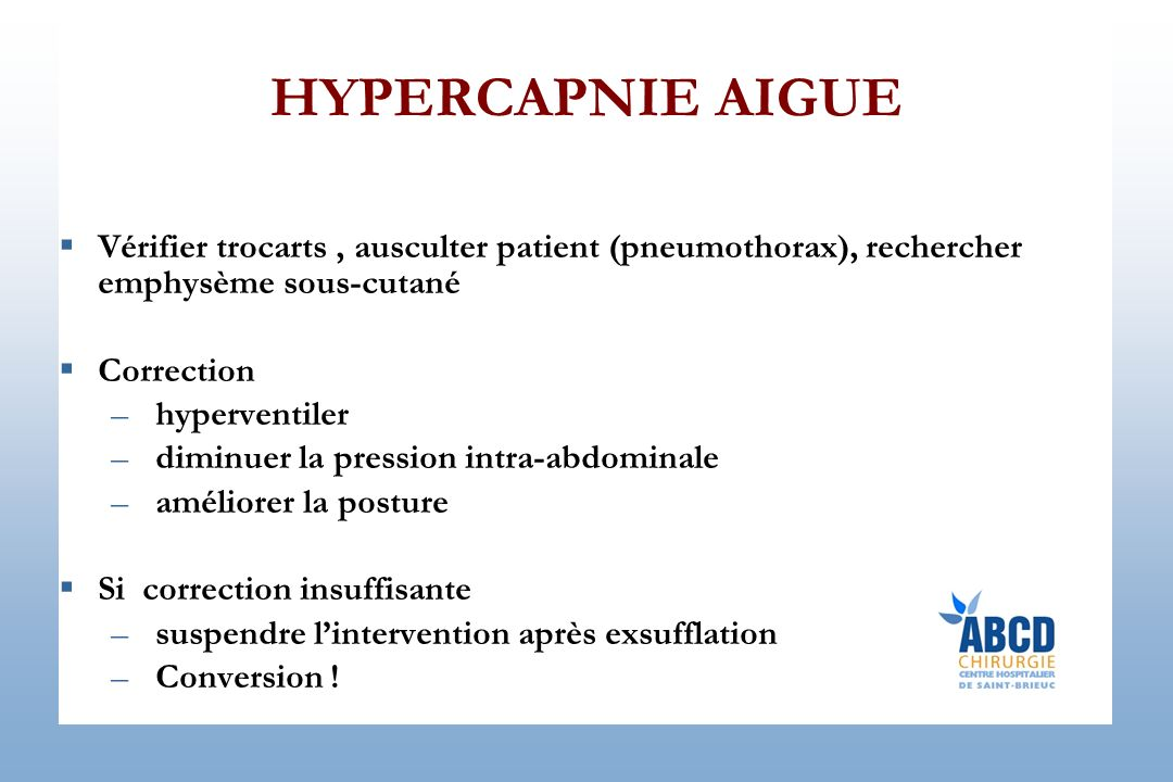 HYPERCAPNIE AIGUE Vérifier trocarts , ausculter patient (pneumothorax), rechercher emphysème sous-cutané.