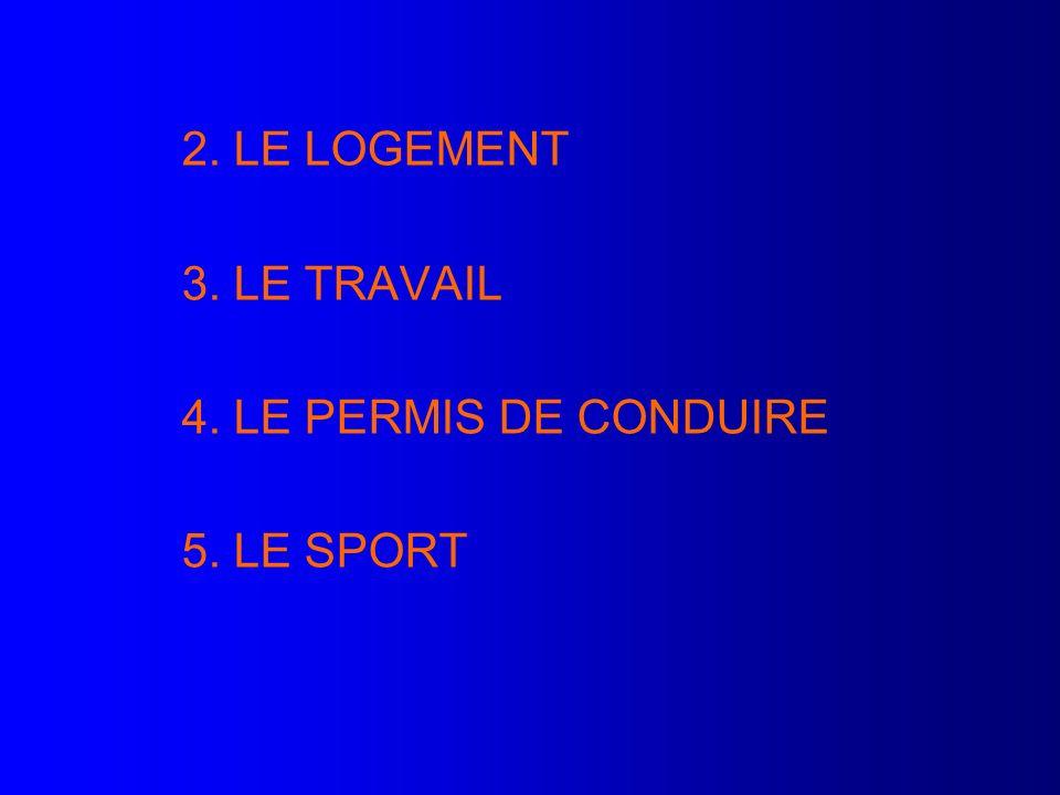 2. LE LOGEMENT 3. LE TRAVAIL 4. LE PERMIS DE CONDUIRE 5. LE SPORT