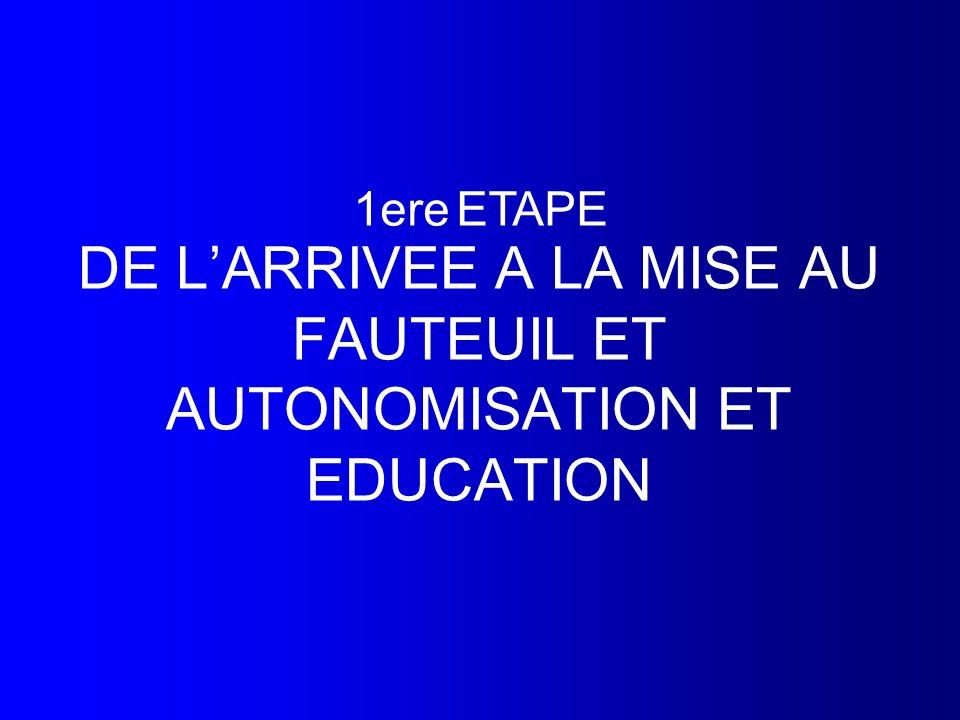 DE L'ARRIVEE A LA MISE AU FAUTEUIL ET AUTONOMISATION ET EDUCATION