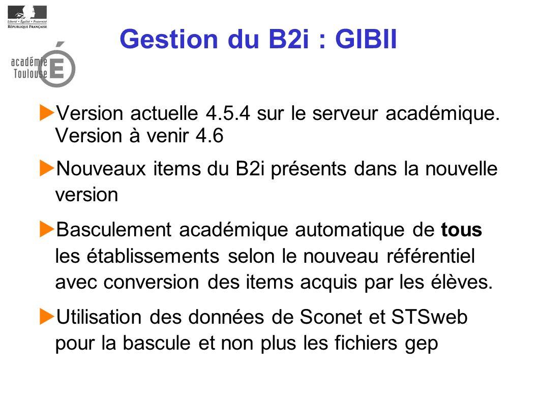 Gestion du B2i : GIBII Version actuelle 4.5.4 sur le serveur académique. Version à venir 4.6.