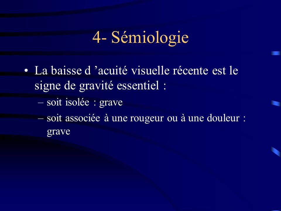 4- SémiologieLa baisse d 'acuité visuelle récente est le signe de gravité essentiel : soit isolée : grave.