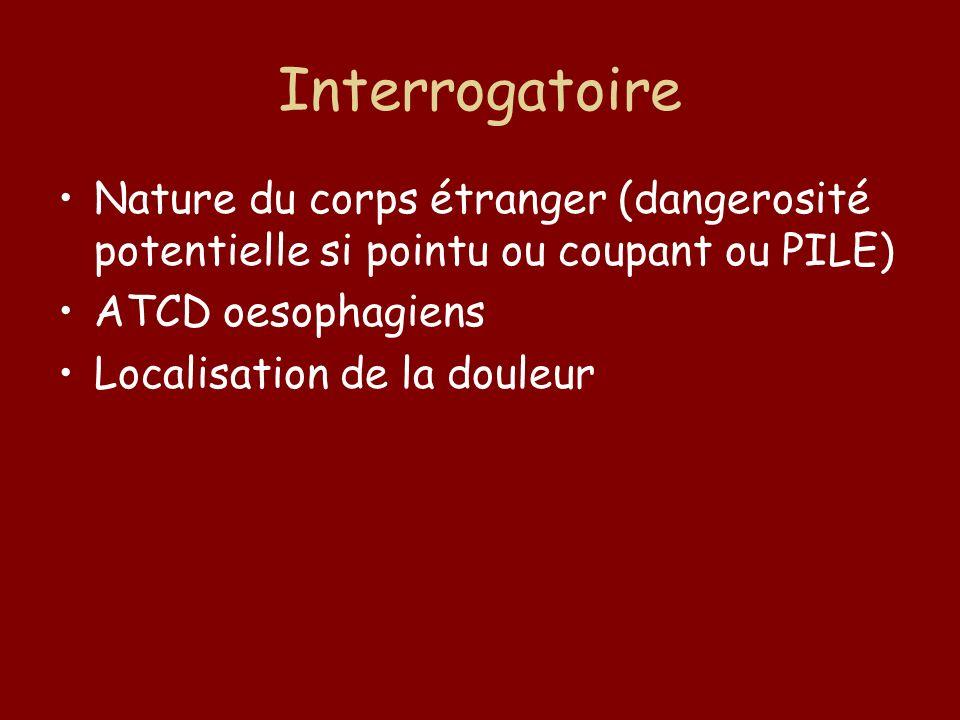 Interrogatoire Nature du corps étranger (dangerosité potentielle si pointu ou coupant ou PILE) ATCD oesophagiens.