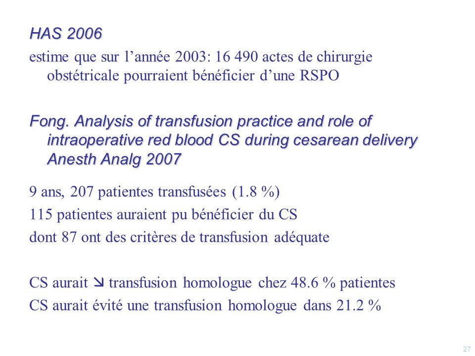 HAS 2006 estime que sur l'année 2003: 16 490 actes de chirurgie obstétricale pourraient bénéficier d'une RSPO Fong. Analysis of transfusion practice and role of intraoperative red blood CS during cesarean delivery Anesth Analg 2007 9 ans, 207 patientes transfusées (1.8 %) 115 patientes auraient pu bénéficier du CS dont 87 ont des critères de transfusion adéquate CS aurait  transfusion homologue chez 48.6 % patientes CS aurait évité une transfusion homologue dans 21.2 %