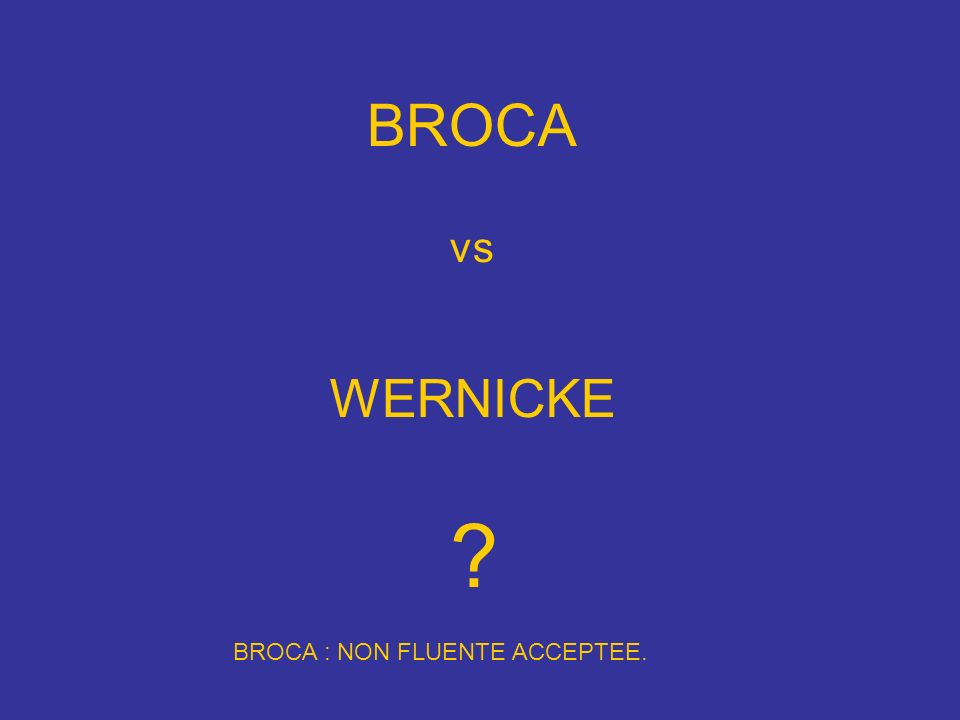 BROCA vs WERNICKE BROCA : NON FLUENTE ACCEPTEE.