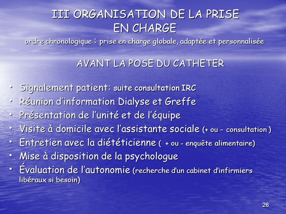 III ORGANISATION DE LA PRISE EN CHARGE ordre chronologique : prise en charge globale, adaptée et personnalisée AVANT LA POSE DU CATHETER