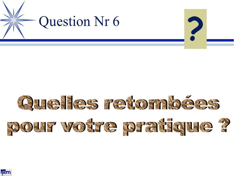 Question Nr 6 Quelles retombées pour votre pratique