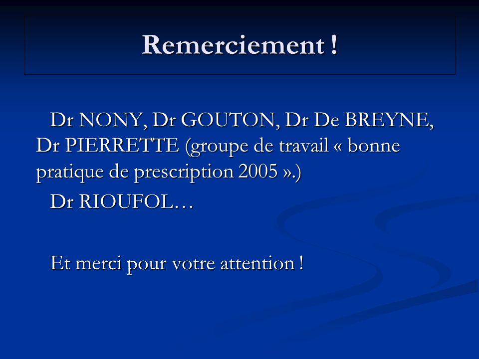 Remerciement ! Dr NONY, Dr GOUTON, Dr De BREYNE, Dr PIERRETTE (groupe de travail « bonne pratique de prescription 2005 ».)
