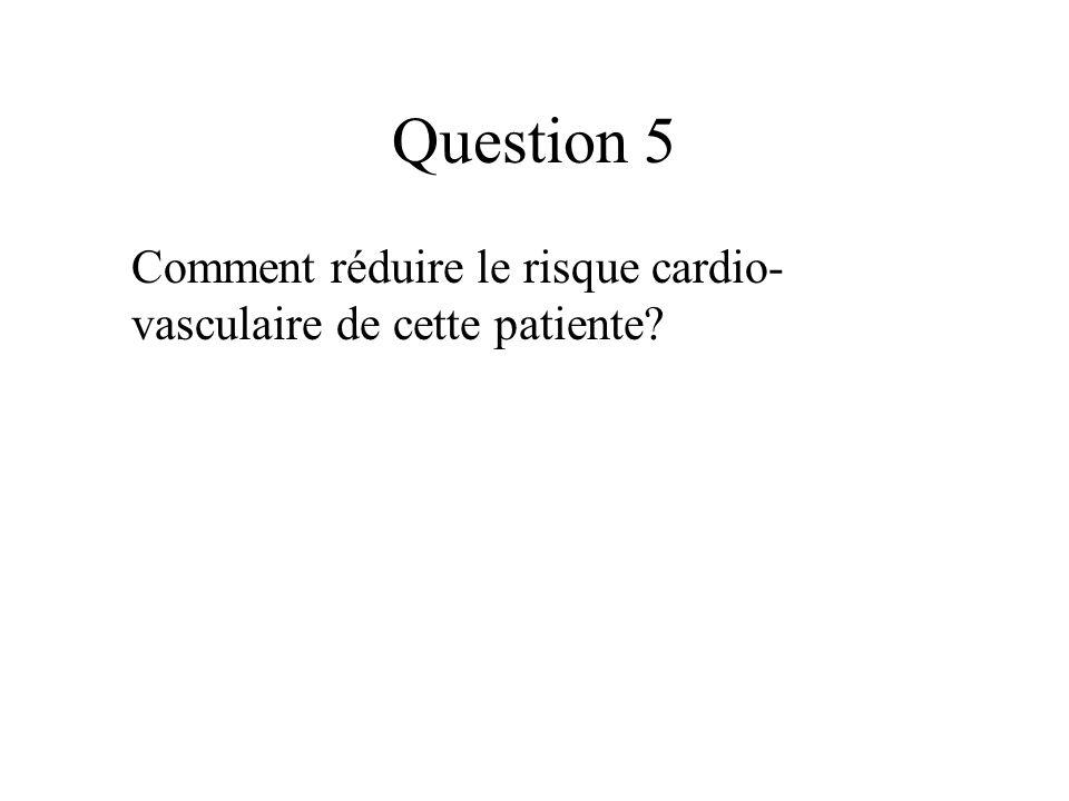 Question 5 Comment réduire le risque cardio-vasculaire de cette patiente