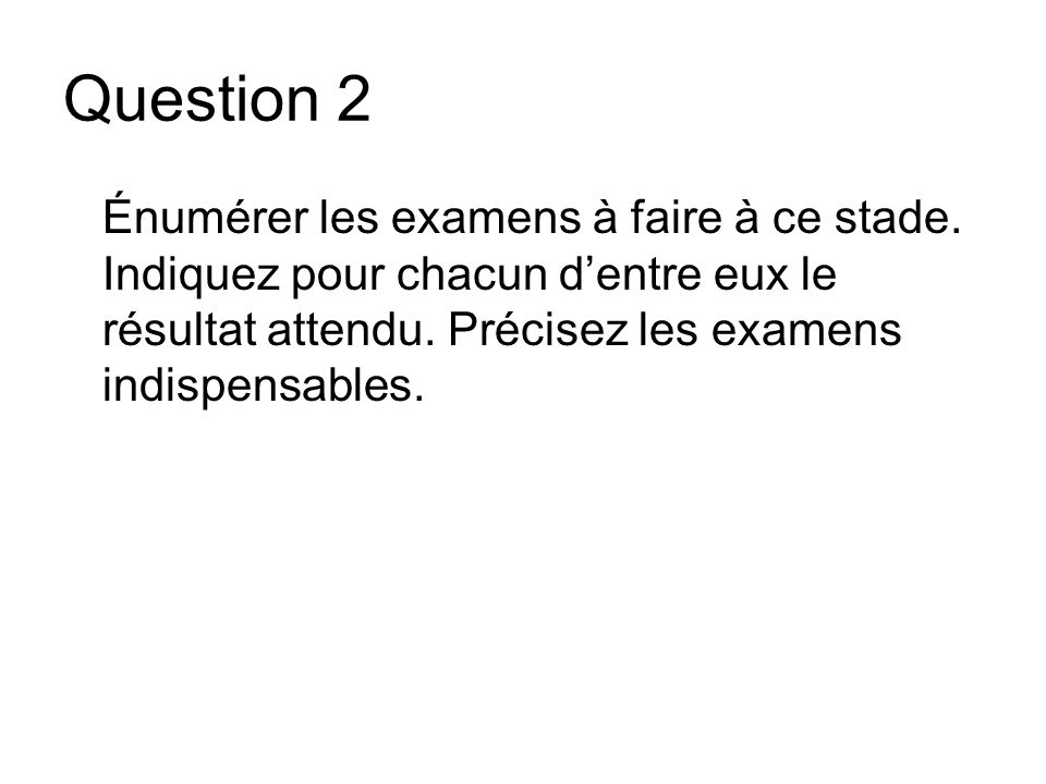 Question 2 Énumérer les examens à faire à ce stade.