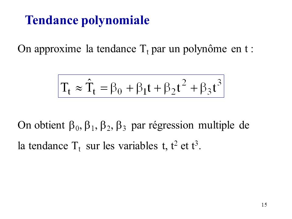 Tendance polynomiale On approxime la tendance Tt par un polynôme en t : On obtient 0, 1, 2, 3 par régression multiple de.