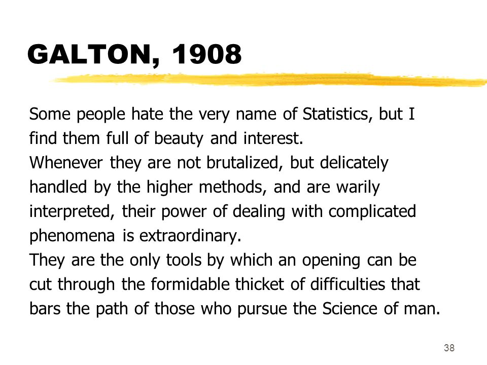 GALTON, 1908 Some people hate the very name of Statistics, but I